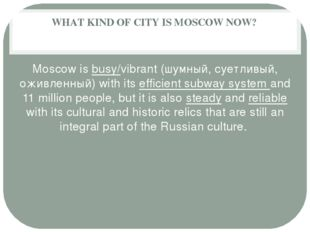 WHAT KIND OF CITY IS MOSCOW NOW? Moscow is busy/vibrant (шумный, суетливый, о