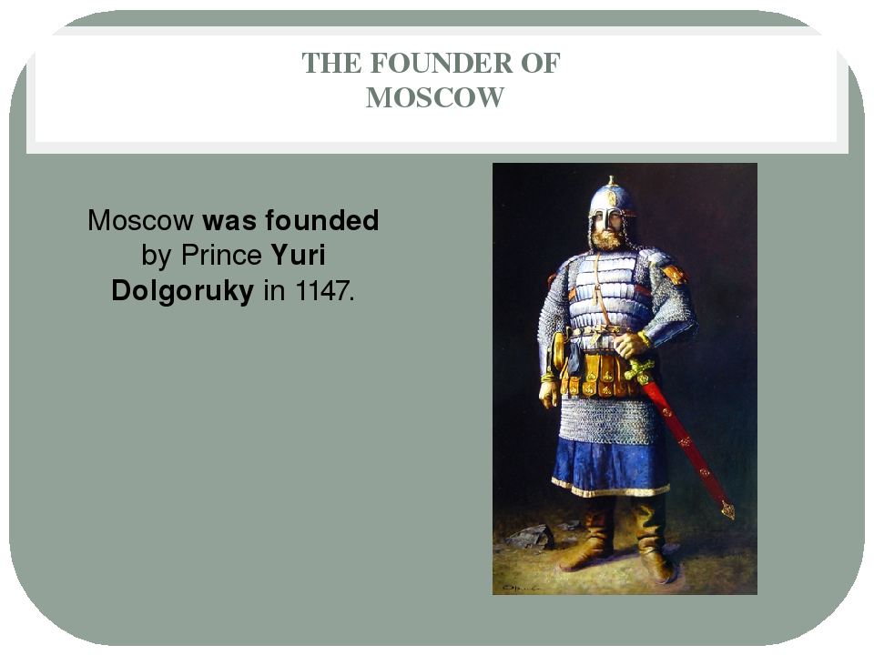 THE FOUNDER OF MOSCOW Moscow was founded by Prince Yuri Dolgoruky in 1147.
