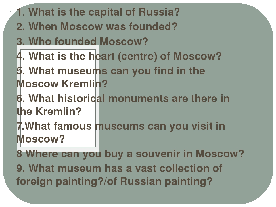 1. What is the capital of Russia? 2. When Moscow was founded? 3. Who founded...