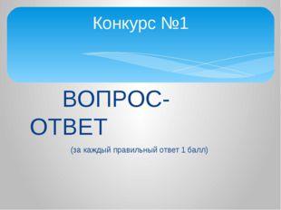 ВОПРОС- ОТВЕТ (за каждый правильный ответ 1 балл) Конкурс №1
