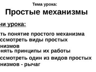 Задачи урока: 1) Дать понятие простого механизма 2) Рассмотреть виды простых