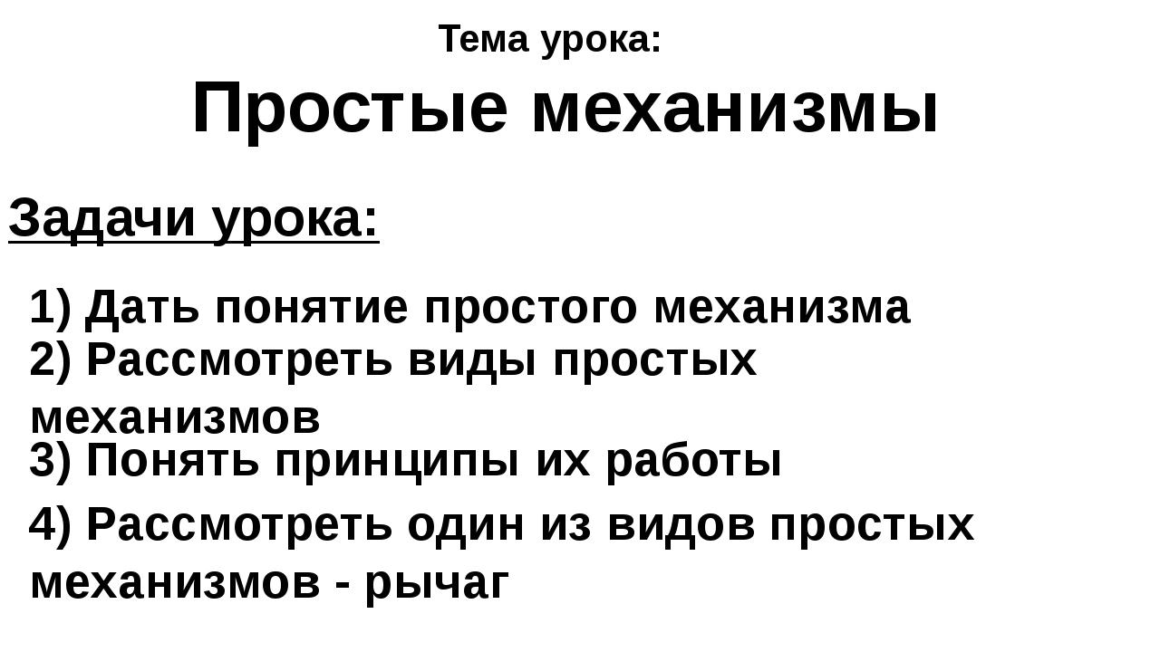 Задачи урока: 1) Дать понятие простого механизма 2) Рассмотреть виды простых...