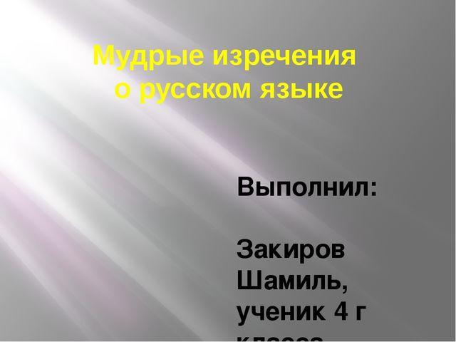 Мудрые изречения о русском языке Выполнил: Закиров Шамиль, ученик 4 г класса,...