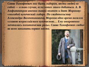Савва Тимофеевич мог быть лидером, вести людей за собой — в том случае, если