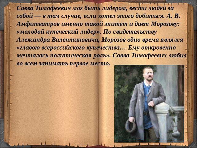 Савва Тимофеевич мог быть лидером, вести людей за собой — в том случае, если...
