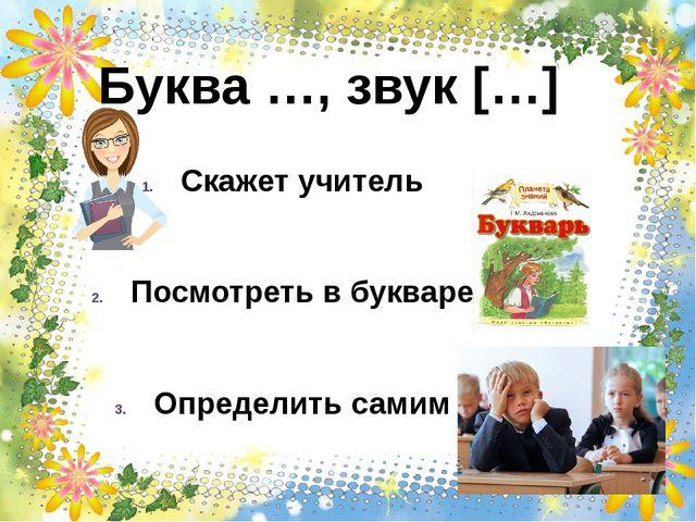 Буква …, звук […] Скажет учитель Посмотреть в букваре Определить самим