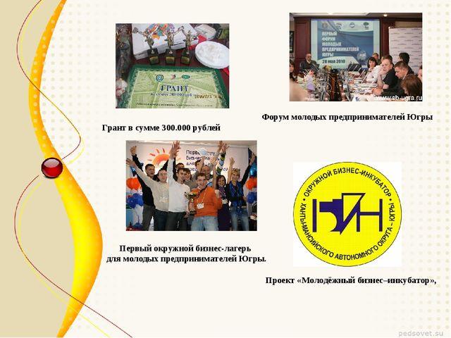 Проект «Молодёжный бизнес–инкубатор», Грант в сумме 300.000 рублей Форум моло...