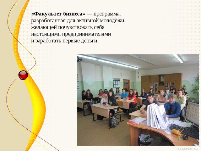 «Факультет бизнеса»— программа, разработанная для активной молодёжи, желающе...