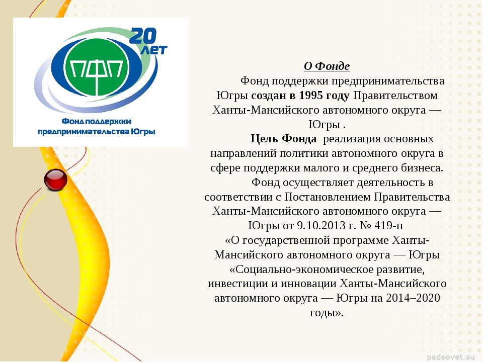 О Фонде Фонд поддержки предпринимательства Югры создан в 1995 году Правительс...