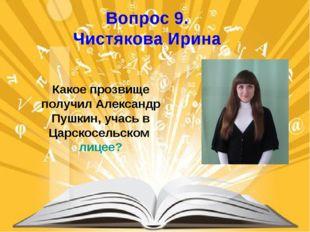 Вопрос 9. Чистякова Ирина Какое прозвище получил Александр Пушкин, учась в Ца
