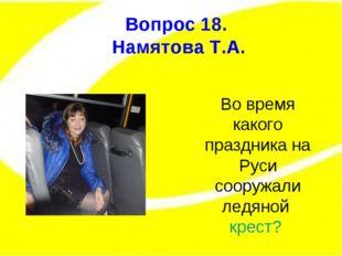 Вопрос 15. Вопрос 18. Намятова Т.А. Во время какого праздника на Руси сооружа