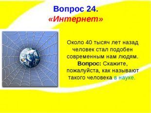 Вопрос 15. Вопрос 24. «Интернет» Около 40 тысяч лет назад человек стал подобе