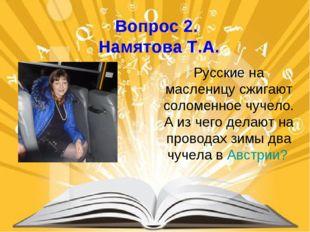 Вопрос 2. Намятова Т.А. Русские на масленицу сжигают соломенное чучело. А из