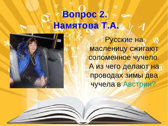 Вопрос 2. Намятова Т.А. Русские на масленицу сжигают соломенное чучело. А из...