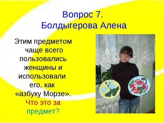 Вопрос 7. Болдыгерова Алена Этим предметом чаще всего пользовались женщины и...