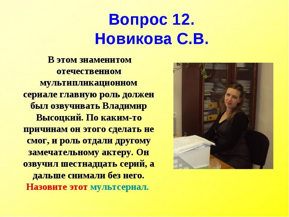 Вопрос 12. Новикова С.В. В этом знаменитом отечественном мультипликационном с...