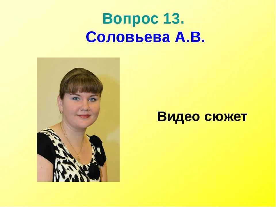 Вопрос 13. Соловьева А.В. Видео сюжет