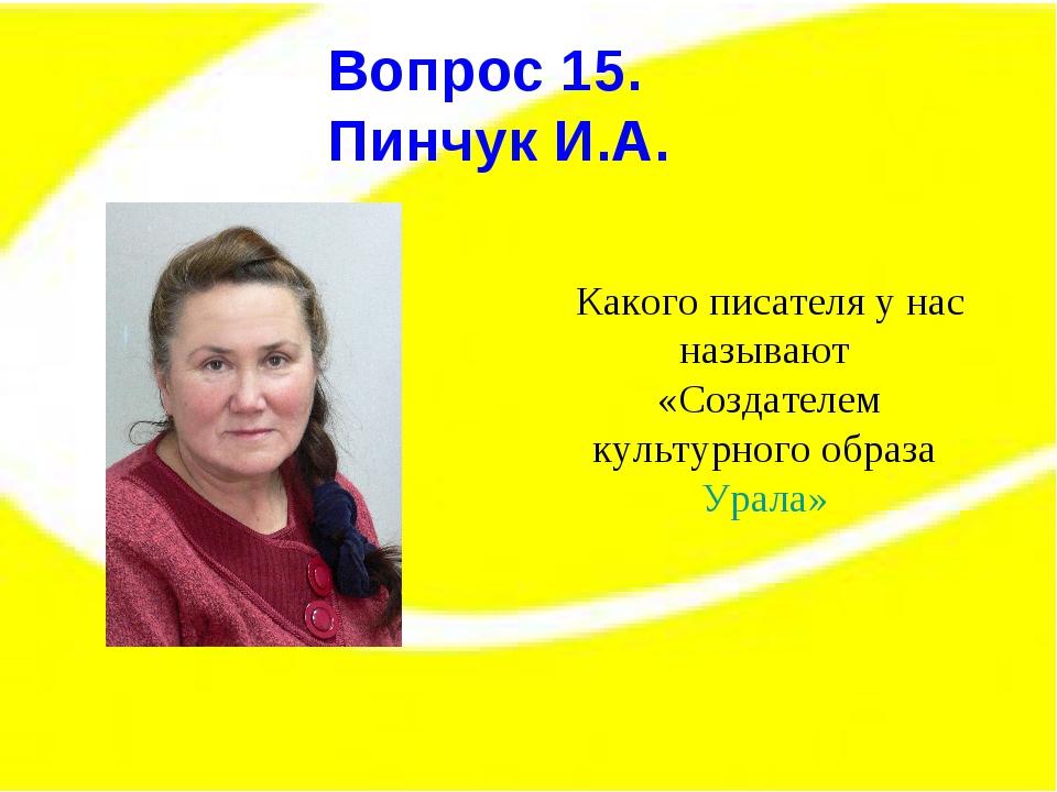 Вопрос 15. Вопрос 15. Пинчук И.А. Какого писателя у нас называют «Создателем...