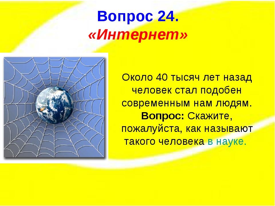 Вопрос 15. Вопрос 24. «Интернет» Около 40 тысяч лет назад человек стал подобе...