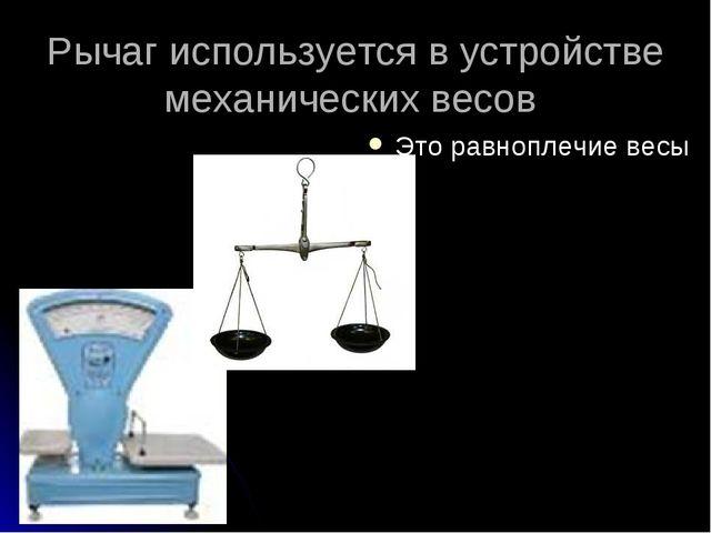 Рычаг используется в устройстве механических весов Это равноплечие весы