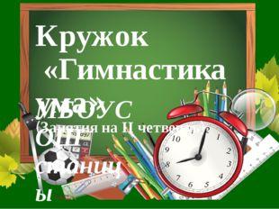 Кружок «Гимнастика ума» (Занятия на II четверть) МБОУСОШ станицы Терской Учит