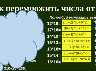 Как перемножить числа от 11 до 19? Объяснение приёма: Пусть надо 14*17. 1) К