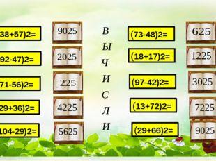 (38+57)2= (92-47)2= (18+17)2= (73-48)2= (104-29)2= (29+36)2= (71-56)2= (29+66