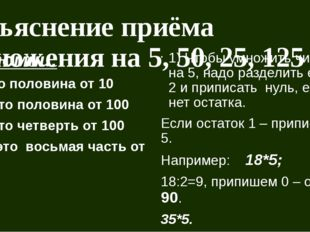 Объяснение приёма умножения на 5, 50, 25, 125 Запомни: 5 – это половина от 10