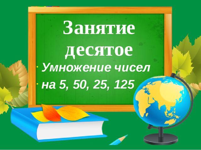 Занятие десятое Умножение чисел на 5, 50, 25, 125