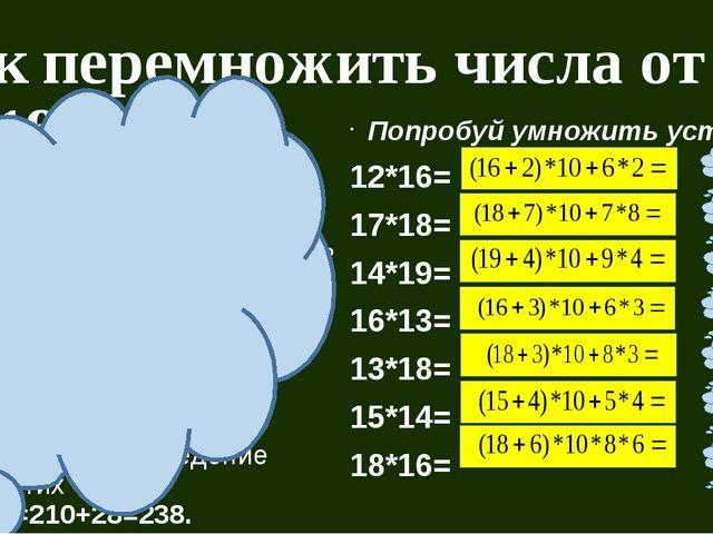 Как перемножить числа от 11 до 19? Объяснение приёма: Пусть надо 14*17. 1) К...