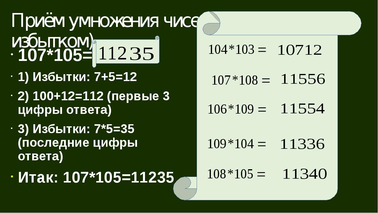 Приём умножения чисел, близких к 100 (с избытком) 107*105= 1) Избытки: 7+5=12...