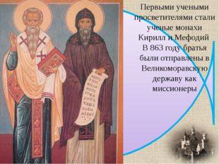 Первыми учеными просветителями стали ученые монахи Кирилл и Мефодий В 863 год