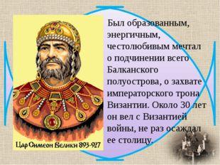 Был образованным, энергичным, честолюбивым мечтал о подчинении всего Балканск
