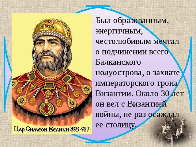 Был образованным, энергичным, честолюбивым мечтал о подчинении всего Балканск...