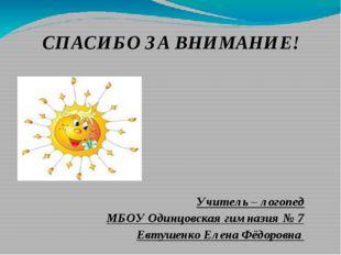 СПАСИБО ЗА ВНИМАНИЕ! Учитель – логопед МБОУ Одинцовская гимназия № 7 Евтушенк