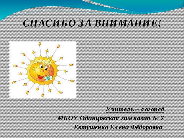 СПАСИБО ЗА ВНИМАНИЕ! Учитель – логопед МБОУ Одинцовская гимназия № 7 Евтушенк...