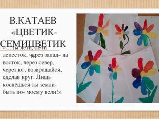 В.КАТАЕВ «ЦВЕТИК- СЕМИЦВЕТИК» «…ты лети, лети лепесток, через запад- на восто