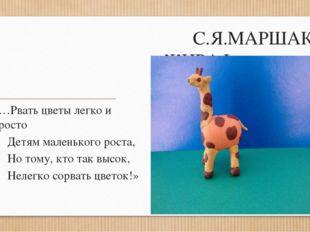 С.Я.МАРШАК «ЖИРАФ» (из «ДЕТКИ В КЛЕТКЕ») «…Рвать цветы легко и просто Детям