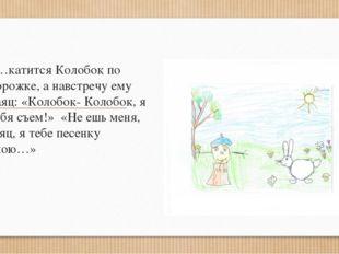 «КОЛОБОК» «…катится Колобок по дорожке, а навстречу ему Заяц: «Колобок- Коло