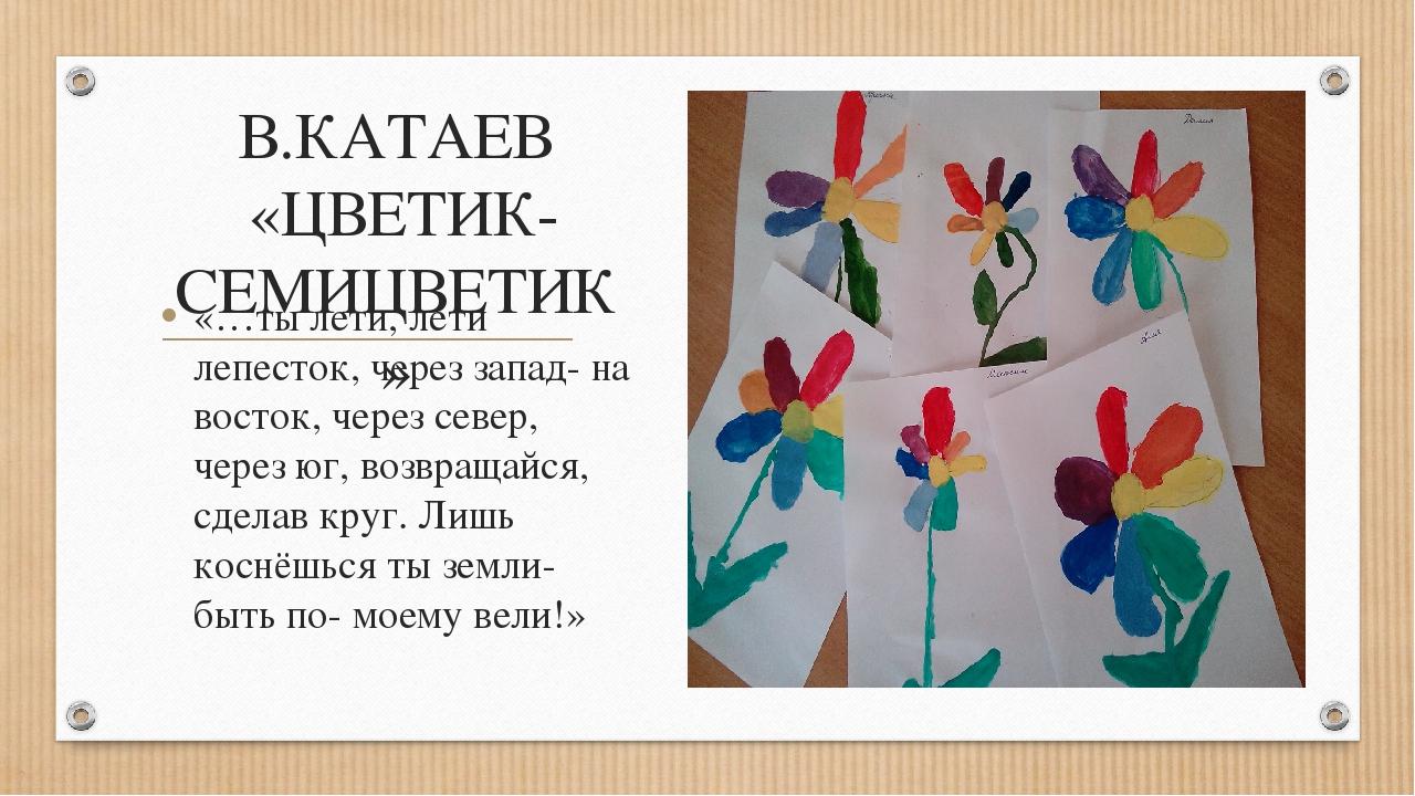 В.КАТАЕВ «ЦВЕТИК- СЕМИЦВЕТИК» «…ты лети, лети лепесток, через запад- на восто...