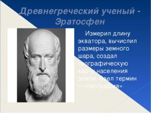 Древнегреческий ученый - Эратосфен Измерил длину экватора, вычислил размеры з