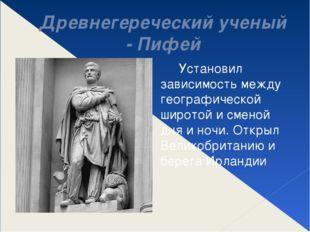 Древнегереческий ученый - Пифей Установил зависимость между географической ши