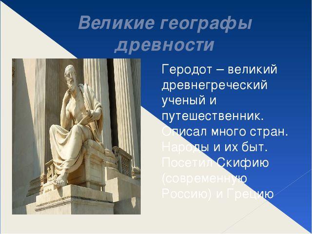 Великие географы древности Геродот – великий древнегреческий ученый и путешес...