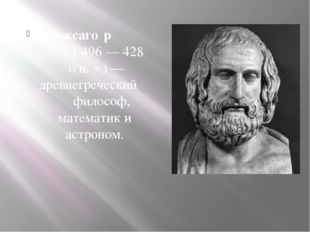 Анаксаго́р ( 496— 428 он.э.)— древнегреческий философ, математикиаст