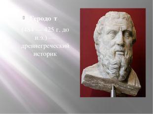 Геродо́т (484— 425 г. до н.э.)— древнегреческий историк