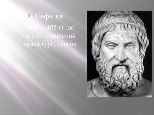 Софо́кл (495 – 405 гг. до н.э.)— афинский драматург, трагик.