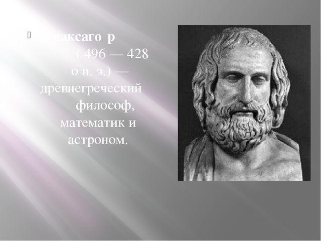 Анаксаго́р ( 496— 428 он.э.)— древнегреческий философ, математикиаст...
