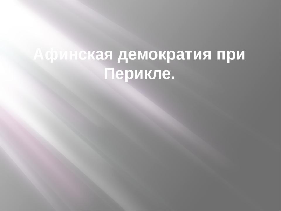 Афинская демократия при Перикле.