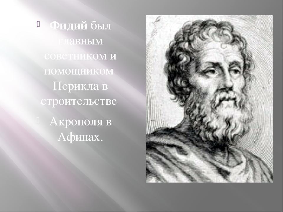 Фидий был главным советником и помощникомПериклав строительстве Акрополяв...