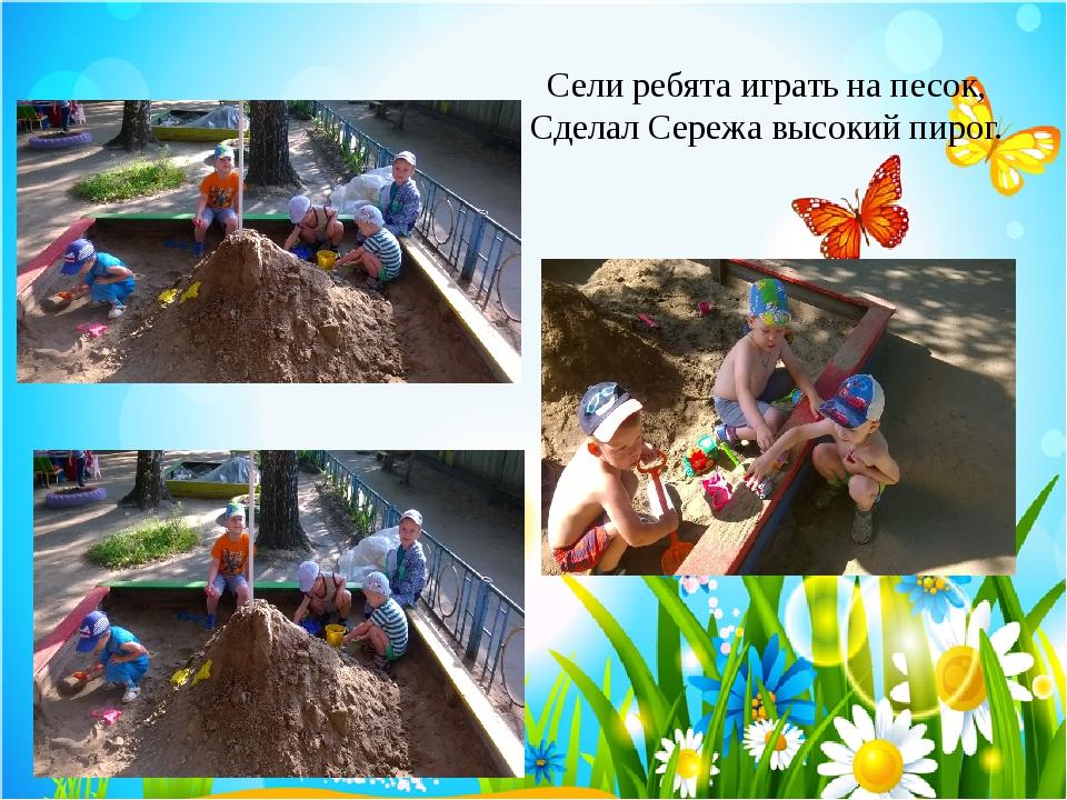 Сели ребята играть на песок, Сделал Сережа высокий пирог.